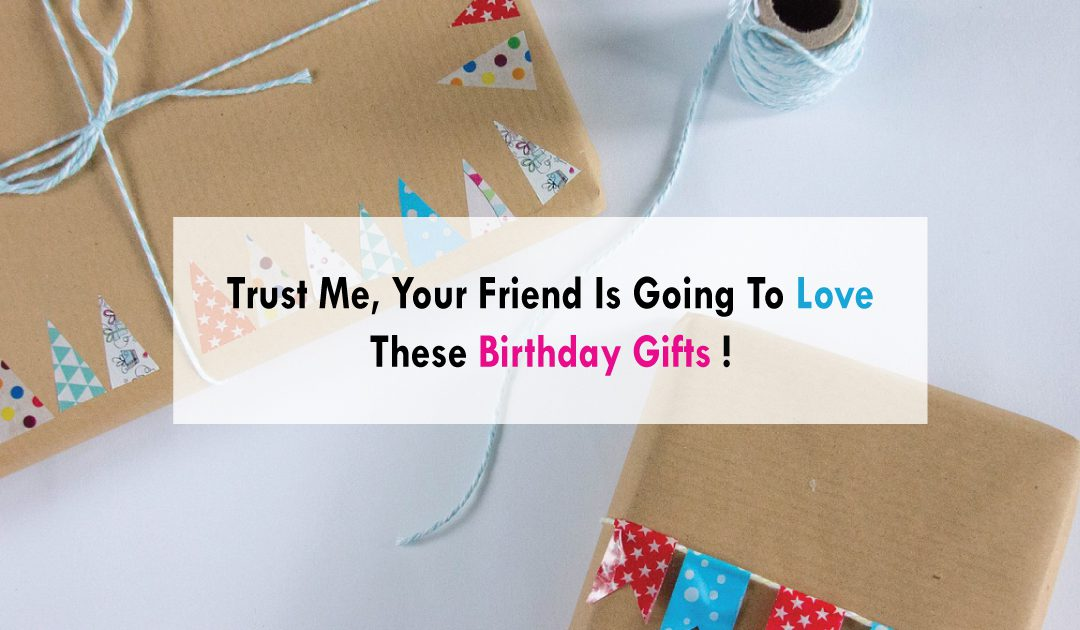 Trust Me, Your Friend Is Going To Love These Birthday Gifts!