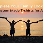 Complete Your Family Look with Custom Made T-shirts for All